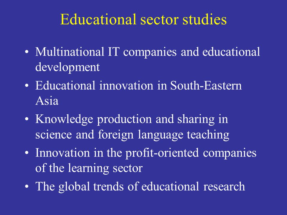 Educational sector studies Multinational IT companies and educational development Educational innovation in South-Eastern Asia Knowledge production and sharing in science and foreign language teaching Innovation in the profit-oriented companies of the learning sector The global trends of educational research
