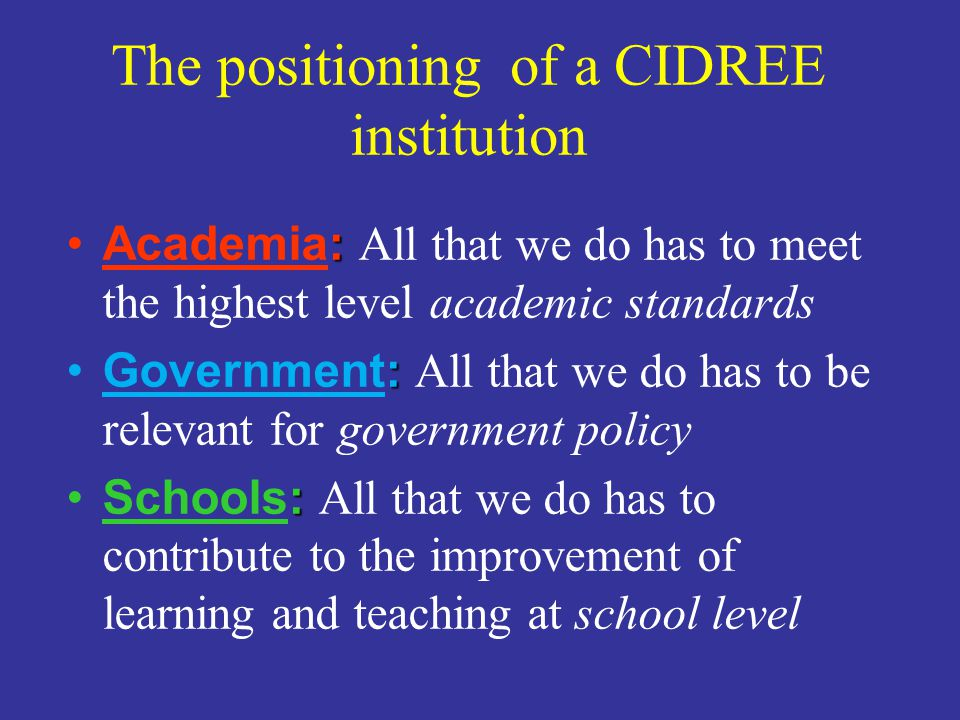 The positioning of a CIDREE institution :Academia: All that we do has to meet the highest level academic standards :Government: All that we do has to be relevant for government policy :Schools: All that we do has to contribute to the improvement of learning and teaching at school level