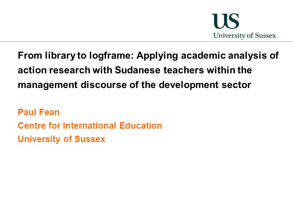 From library to logframe: Applying academic analysis of action research with Sudanese teachers within the management discourse of the development sector Paul Fean Centre for International Education University of Sussex