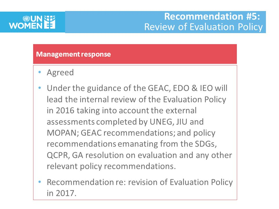 Agreed As in 2014 UN Women evaluation function went through three external independent assessments, the review of the Evaluation Policy should be informed by these three assessments.
