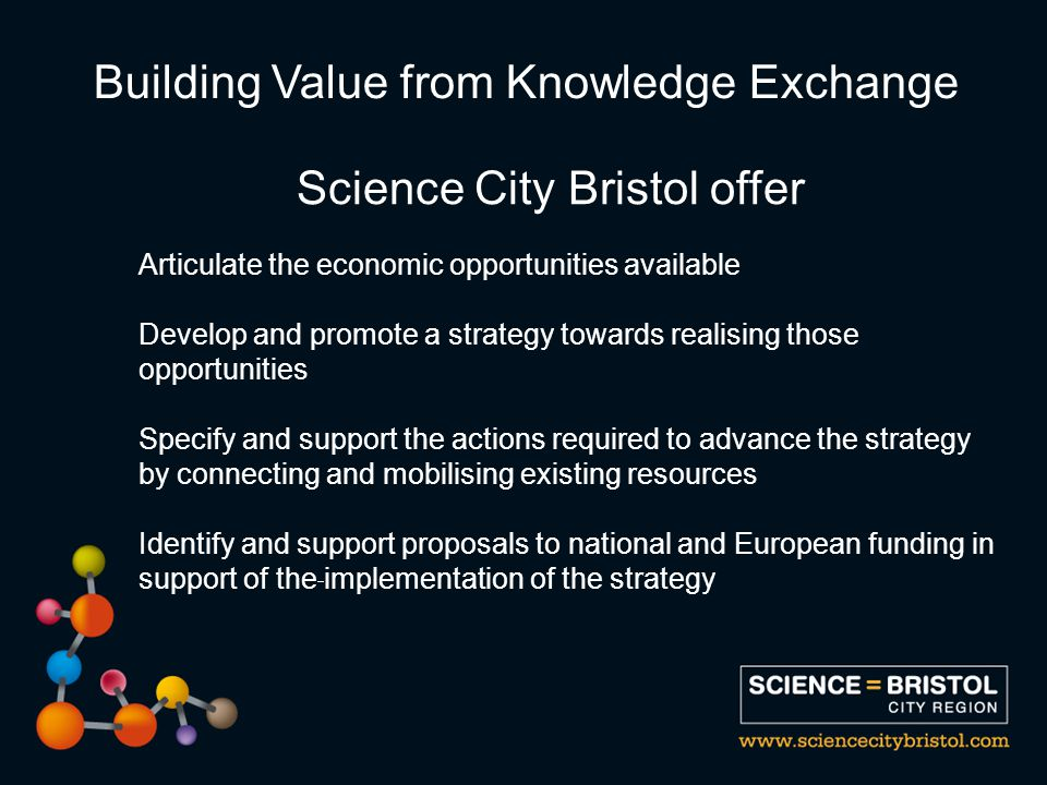 Articulate the economic opportunities available Develop and promote a strategy towards realising those opportunities Specify and support the actions required to advance the strategy by connecting and mobilising existing resources Identify and support proposals to national and European funding in support of the implementation of the strategy Building Value from Knowledge Exchange Science City Bristol offer