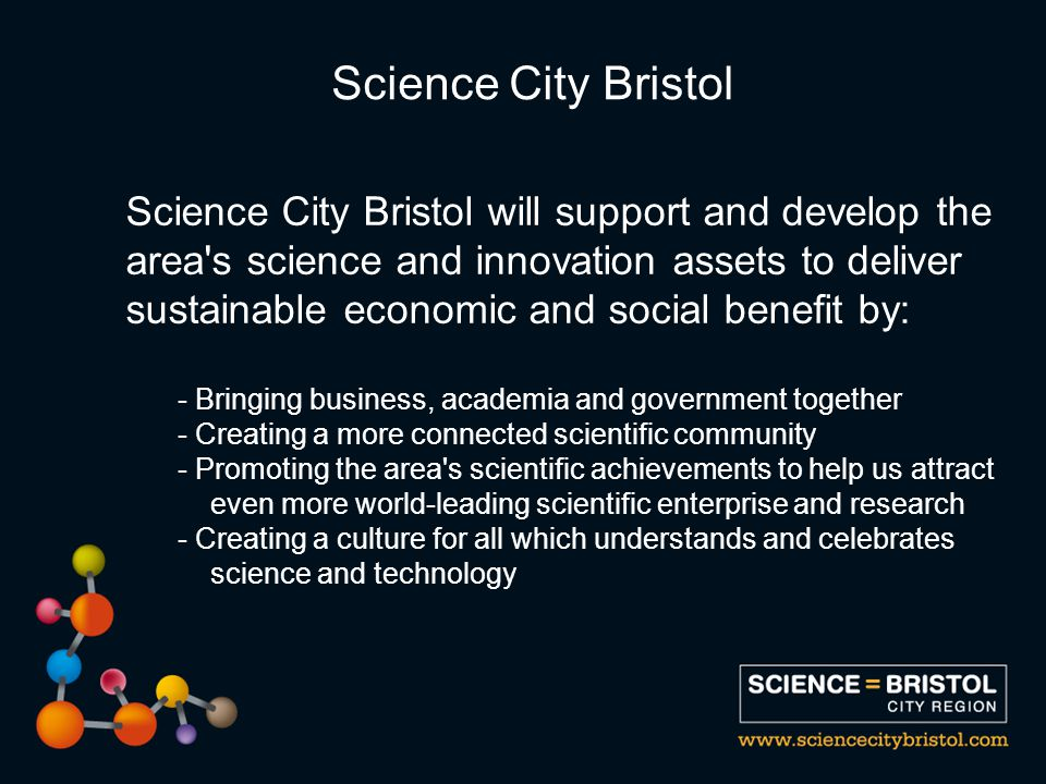 Science City Bristol will support and develop the area s science and innovation assets to deliver sustainable economic and social benefit by: - Bringing business, academia and government together - Creating a more connected scientific community - Promoting the area s scientific achievements to help us attract even more world-leading scientific enterprise and research - Creating a culture for all which understands and celebrates science and technology Science City Bristol