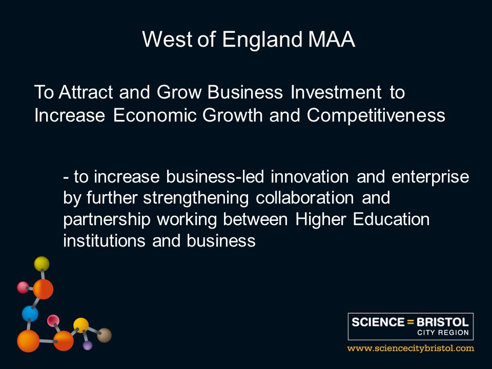 To Attract and Grow Business Investment to Increase Economic Growth and Competitiveness - to increase business-led innovation and enterprise by further strengthening collaboration and partnership working between Higher Education institutions and business West of England MAA