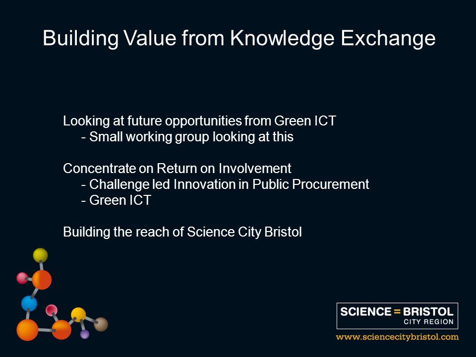 Looking at future opportunities from Green ICT - Small working group looking at this Concentrate on Return on Involvement - Challenge led Innovation in Public Procurement - Green ICT Building the reach of Science City Bristol Building Value from Knowledge Exchange