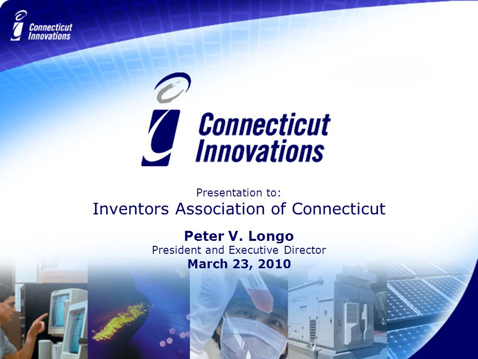 Presentation to: Inventors Association of Connecticut Peter V. Longo President and Executive Director March 23, 2010