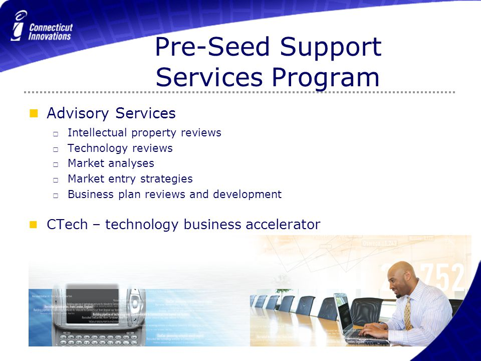 Pre-Seed Support Services Program Advisory Services □ Intellectual property reviews □ Technology reviews □ Market analyses □ Market entry strategies □