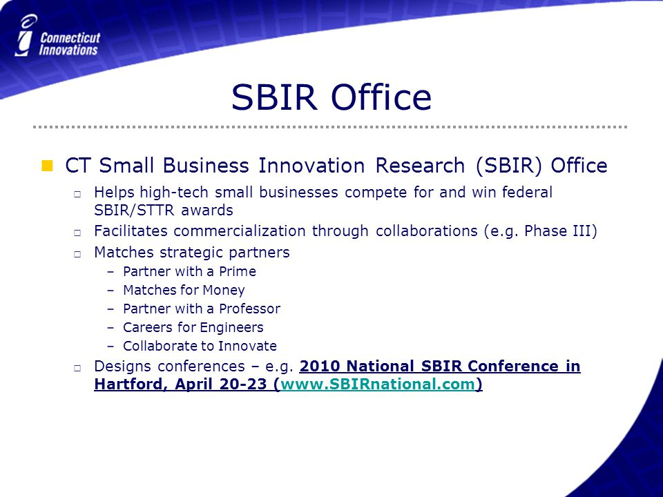 SBIR Office CT Small Business Innovation Research (SBIR) Office □ Helps high-tech small businesses compete for and win federal SBIR/STTR awards □ Faci