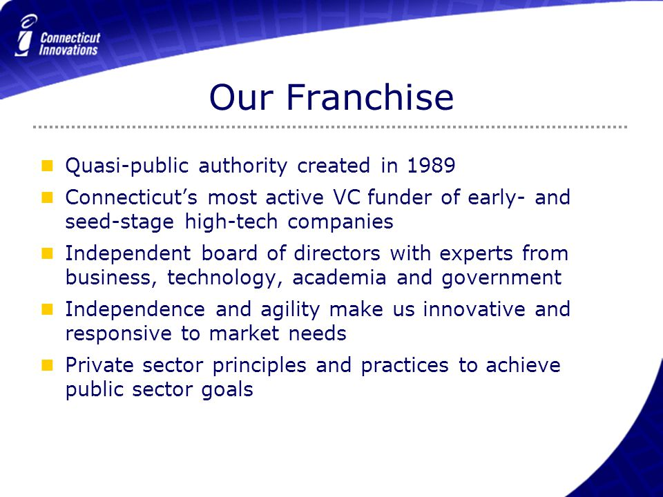 Our Franchise Quasi-public authority created in 1989 Connecticut's most active VC funder of early- and seed-stage high-tech companies Independent boar