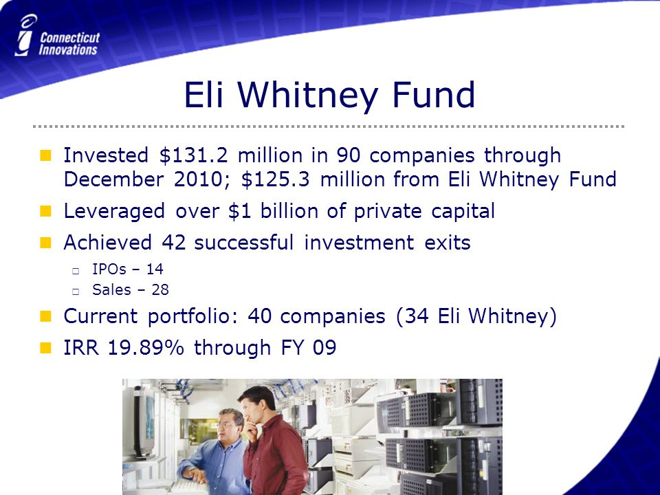 Eli Whitney Fund Invested $131.2 million in 90 companies through December 2010; $125.3 million from Eli Whitney Fund Leveraged over $1 billion of priv