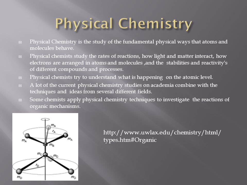  Physical Chemistry is the study of the fundamental physical ways that atoms and molecules behave.
