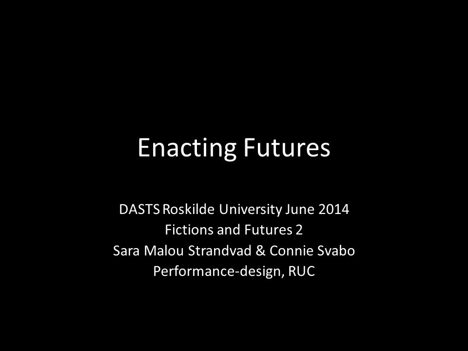 Enacting Futures DASTS Roskilde University June 2014 Fictions and Futures 2 Sara Malou Strandvad & Connie Svabo Performance-design, RUC