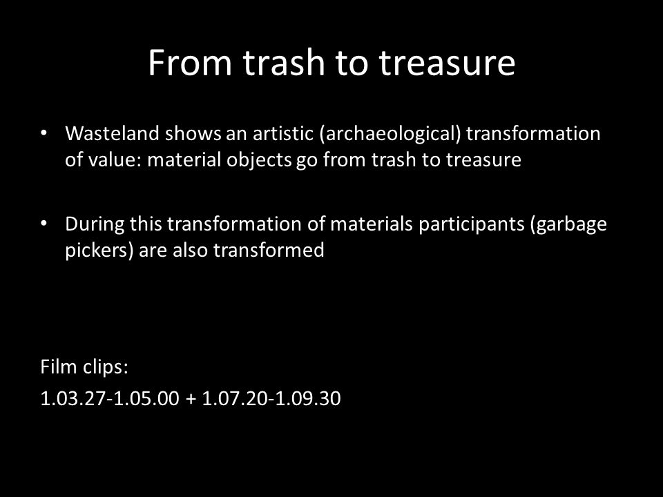From trash to treasure Wasteland shows an artistic (archaeological) transformation of value: material objects go from trash to treasure During this transformation of materials participants (garbage pickers) are also transformed Film clips: 1.03.27-1.05.00 + 1.07.20-1.09.30