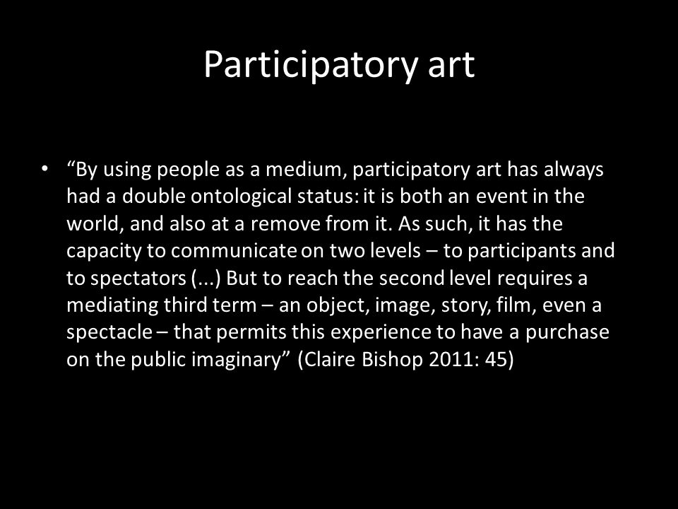 Participatory art By using people as a medium, participatory art has always had a double ontological status: it is both an event in the world, and also at a remove from it.