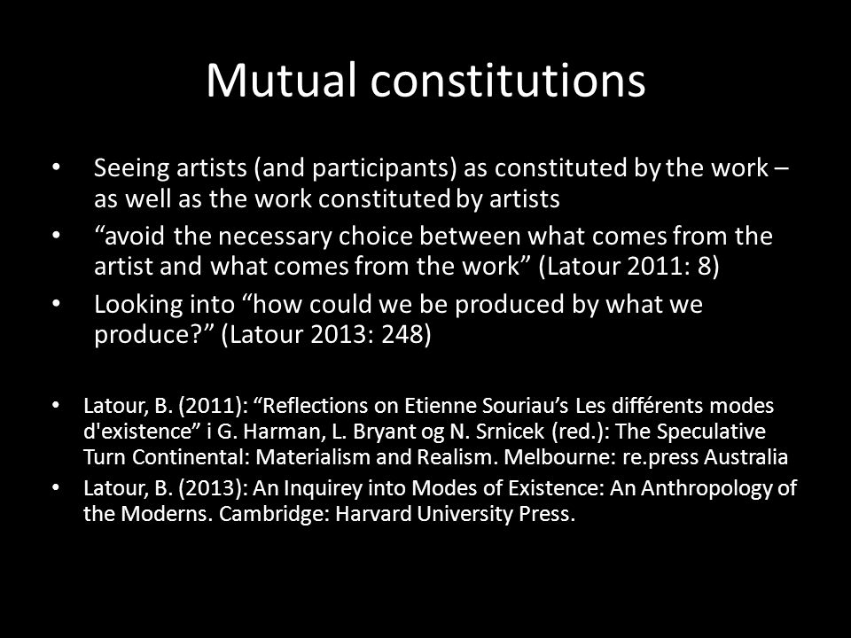 Mutual constitutions Seeing artists (and participants) as constituted by the work – as well as the work constituted by artists avoid the necessary choice between what comes from the artist and what comes from the work (Latour 2011: 8) Looking into how could we be produced by what we produce (Latour 2013: 248) Latour, B.