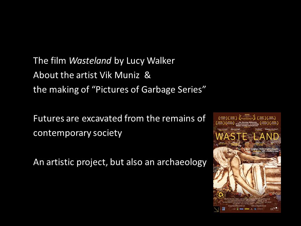 The film Wasteland by Lucy Walker About the artist Vik Muniz & the making of Pictures of Garbage Series Futures are excavated from the remains of contemporary society An artistic project, but also an archaeology