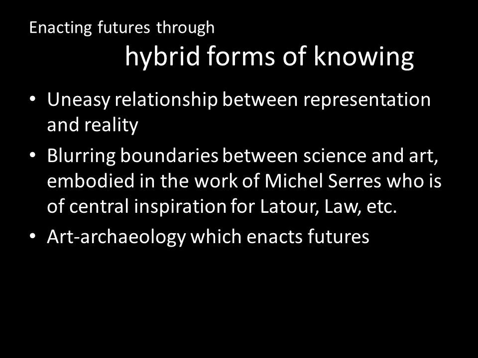 Enacting futures through hybrid forms of knowing Uneasy relationship between representation and reality Blurring boundaries between science and art, embodied in the work of Michel Serres who is of central inspiration for Latour, Law, etc.