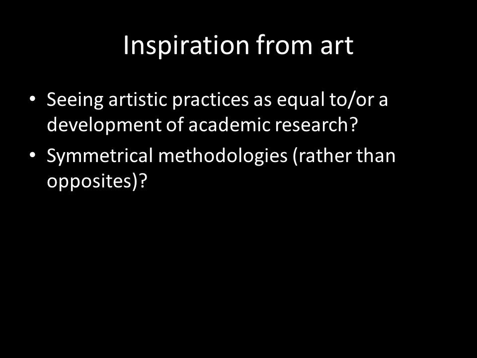 Inspiration from art Seeing artistic practices as equal to/or a development of academic research.