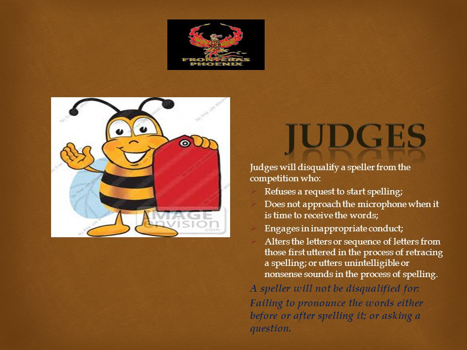 Judges will disqualify a speller from the competition who:  Refuses a request to start spelling;  Does not approach the microphone when it is time to receive the words;  Engages in inappropriate conduct;  Alters the letters or sequence of letters from those first uttered in the process of retracing a spelling; or utters unintelligible or nonsense sounds in the process of spelling.