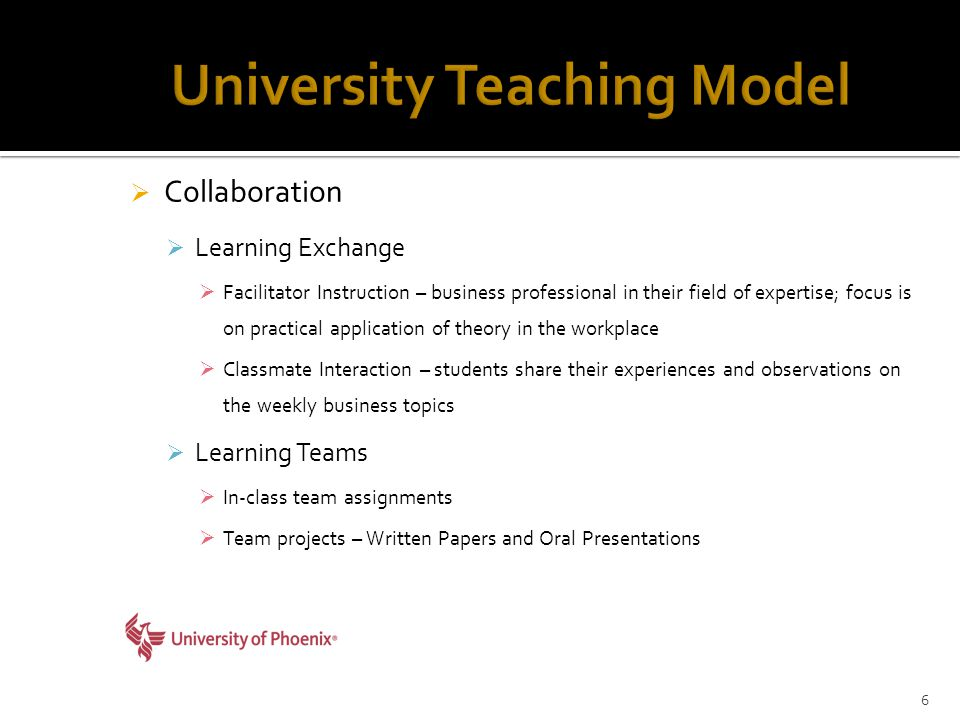 Collaboration  Learning Exchange  Facilitator Instruction – business professional in their field of expertise; focus is on practical application of theory in the workplace  Classmate Interaction – students share their experiences and observations on the weekly business topics  Learning Teams  In-class team assignments  Team projects – Written Papers and Oral Presentations 6