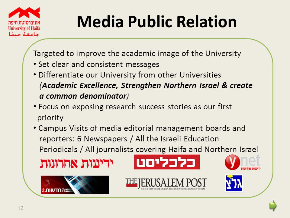 12 Media Public Relation Targeted to improve the academic image of the University Set clear and consistent messages Differentiate our University from other Universities (Academic Excellence, Strengthen Northern Israel & create a common denominator) Focus on exposing research success stories as our first priority Campus Visits of media editorial management boards and reporters: 6 Newspapers / All the Israeli Education Periodicals / All journalists covering Haifa and Northern Israel
