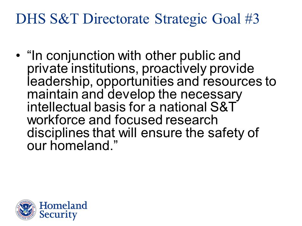 In conjunction with other public and private institutions, proactively provide leadership, opportunities and resources to maintain and develop the necessary intellectual basis for a national S&T workforce and focused research disciplines that will ensure the safety of our homeland. DHS S&T Directorate Strategic Goal #3