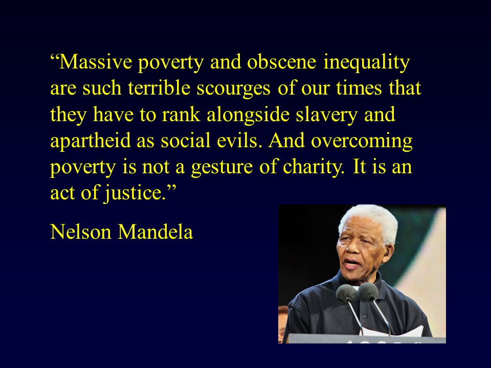 Massive poverty and obscene inequality are such terrible scourges of our times that they have to rank alongside slavery and apartheid as social evils.
