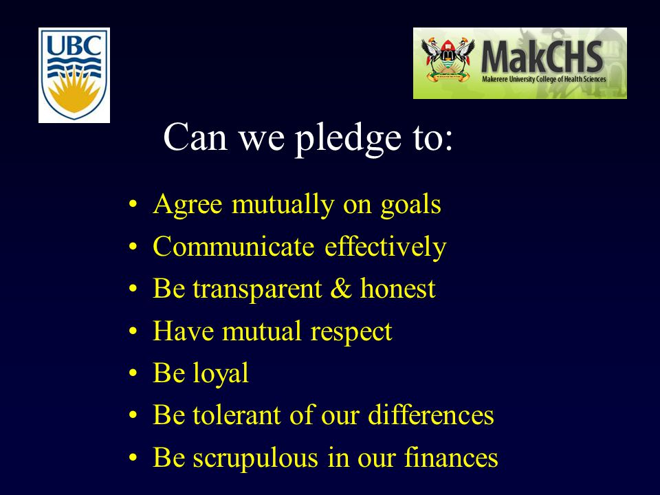 Can we pledge to: Agree mutually on goals Communicate effectively Be transparent & honest Have mutual respect Be loyal Be tolerant of our differences