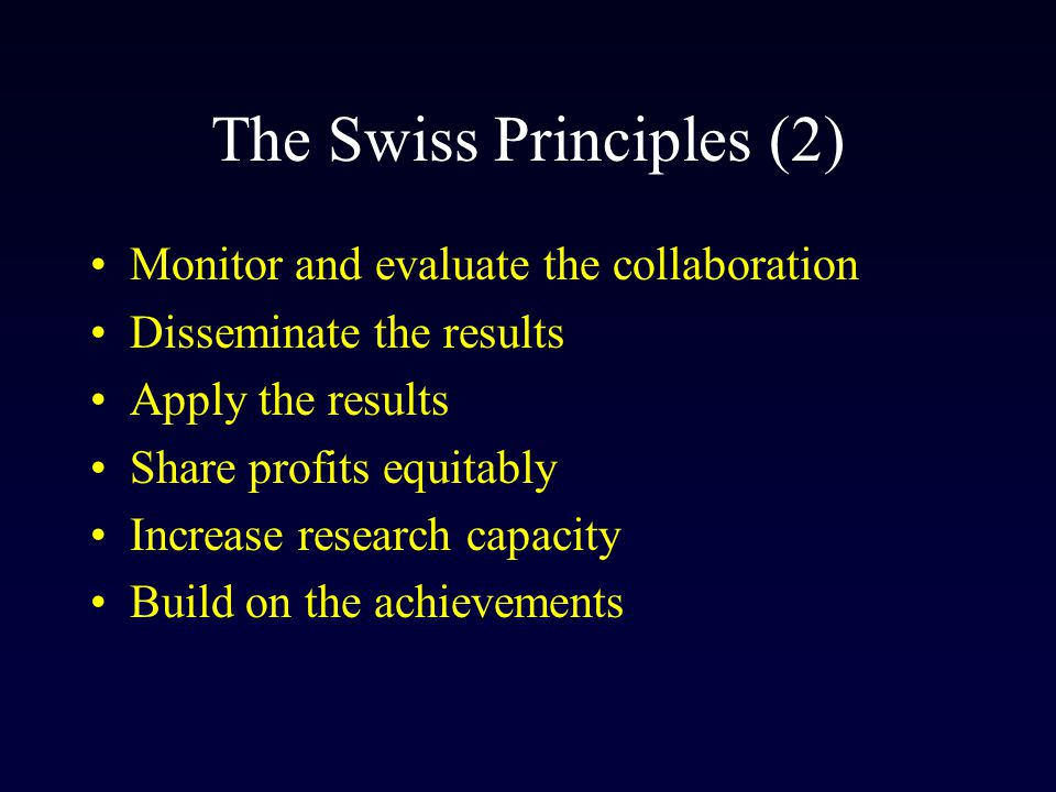 The Swiss Principles (2) Monitor and evaluate the collaboration Disseminate the results Apply the results Share profits equitably Increase research ca