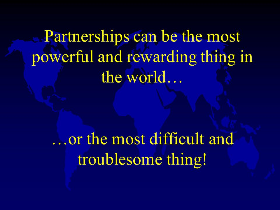 Partnerships can be the most powerful and rewarding thing in the world… …or the most difficult and troublesome thing!