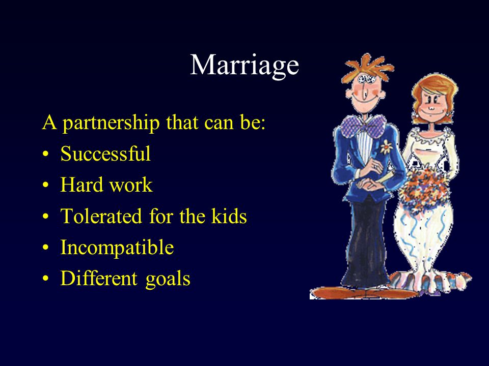 Marriage A partnership that can be: Successful Hard work Tolerated for the kids Incompatible Different goals