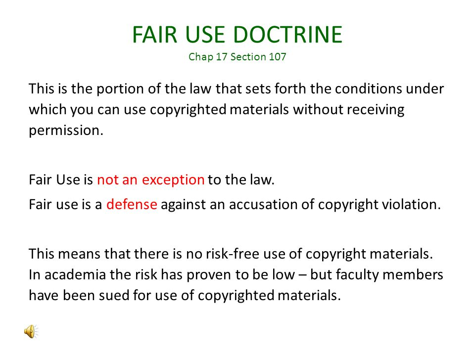 FAIR USE DOCTRINE Chap 17 Section 107 This is the portion of the law that sets forth the conditions under which you can use copyrighted materials without receiving permission.