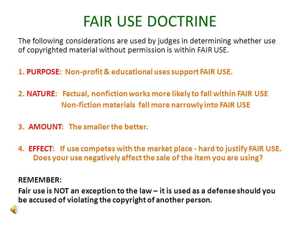 FAIR USE DOCTRINE The following considerations are used by judges in determining whether use of copyrighted material without permission is within FAIR USE.