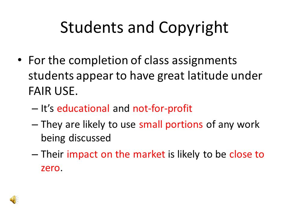 Students and Copyright For the completion of class assignments students appear to have great latitude under FAIR USE.