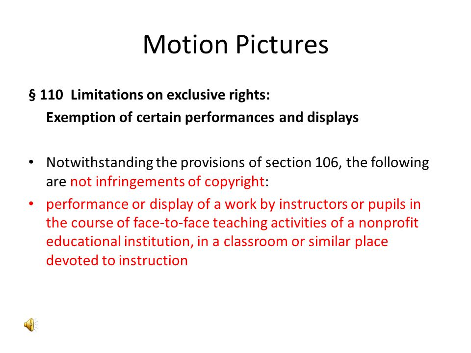 Motion Pictures § 110 Limitations on exclusive rights: Exemption of certain performances and displays Notwithstanding the provisions of section 106, the following are not infringements of copyright: performance or display of a work by instructors or pupils in the course of face-to-face teaching activities of a nonprofit educational institution, in a classroom or similar place devoted to instruction