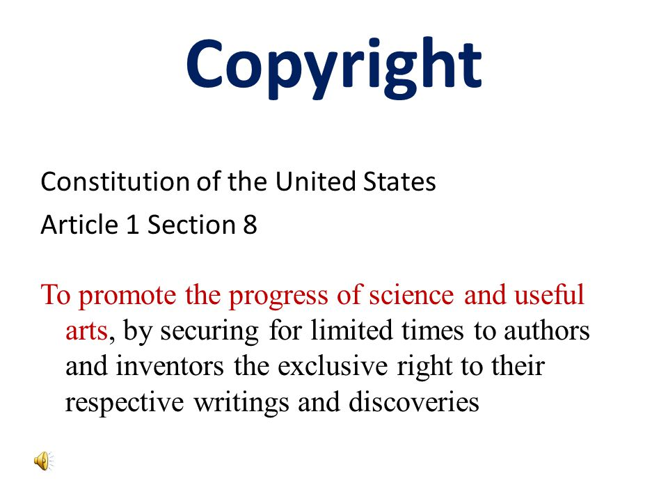 Copyright Constitution of the United States Article 1 Section 8 To promote the progress of science and useful arts, by securing for limited times to authors and inventors the exclusive right to their respective writings and discoveries