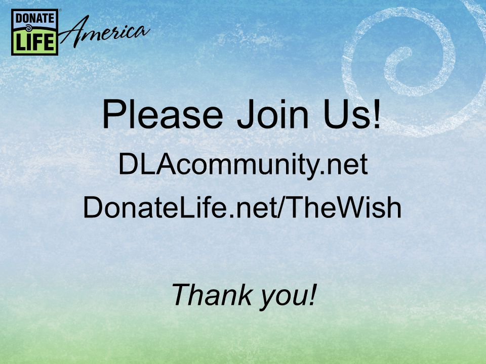 Please Join Us! DLAcommunity.net DonateLife.net/TheWish Thank you!