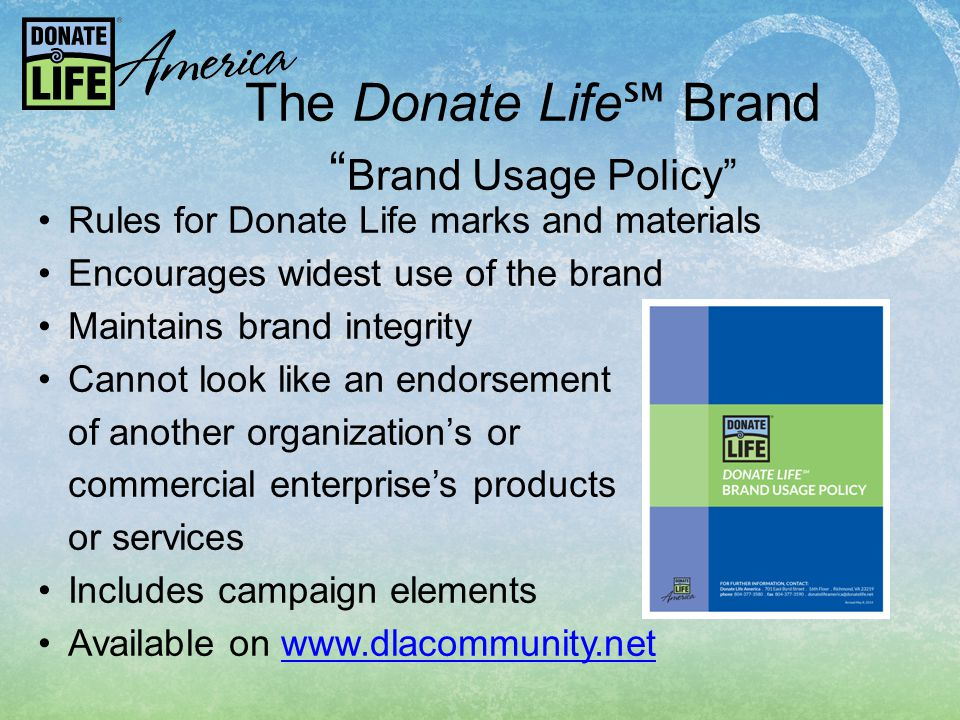 The Donate Life ℠ Brand Brand Usage Policy Rules for Donate Life marks and materials Encourages widest use of the brand Maintains brand integrity Cannot look like an endorsement of another organization's or commercial enterprise's products or services Includes campaign elements Available on www.dlacommunity.netwww.dlacommunity.net