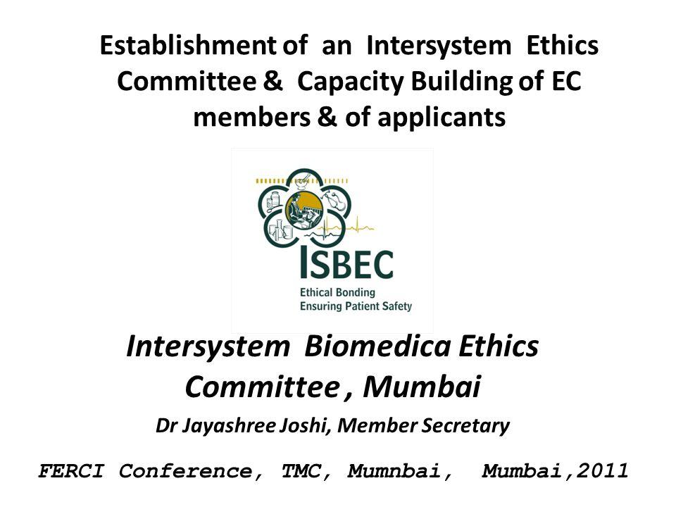 Establishment of an Intersystem Ethics Committee & Capacity Building of EC members & of applicants Intersystem Biomedica Ethics Committee, Mumbai Dr Jayashree Joshi, Member Secretary FERCI Conference, TMC, Mumnbai, Mumbai,2011