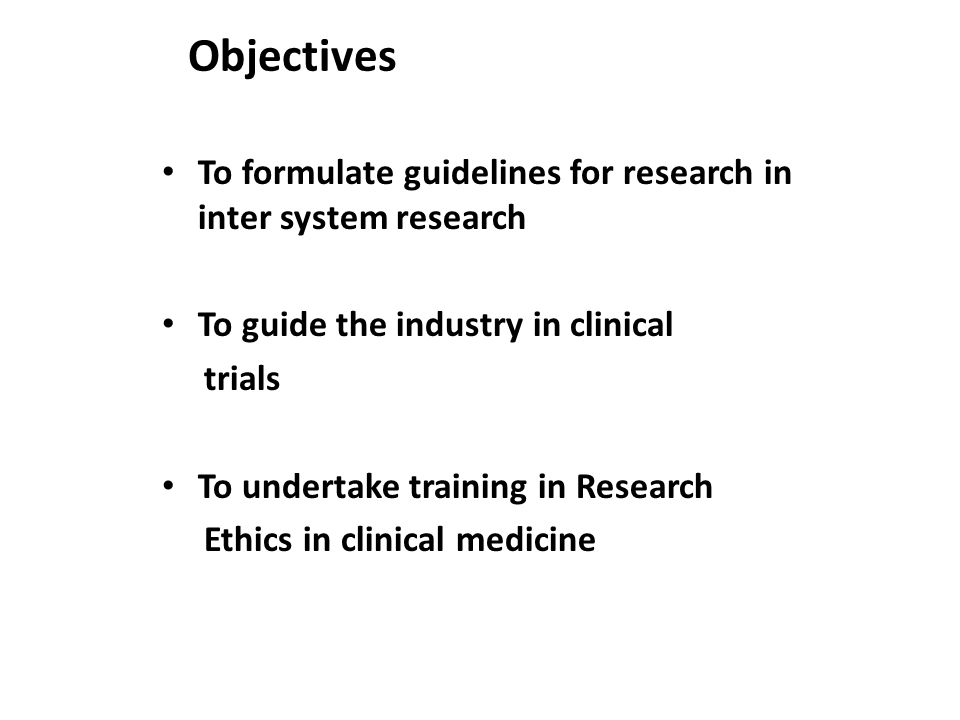 Objectives To formulate guidelines for research in inter system research To guide the industry in clinical trials To undertake training in Research Ethics in clinical medicine