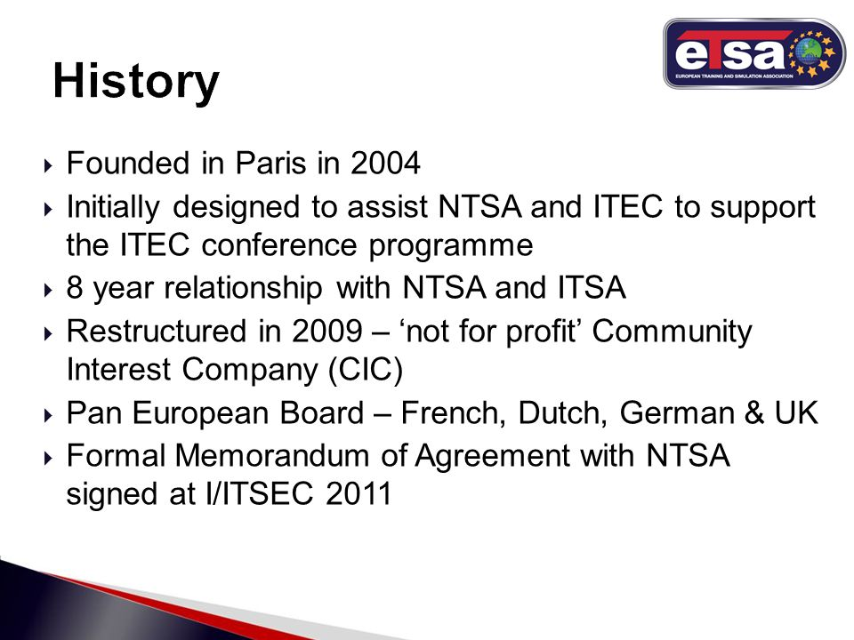  Founded in Paris in 2004  Initially designed to assist NTSA and ITEC to support the ITEC conference programme  8 year relationship with NTSA and ITSA  Restructured in 2009 – 'not for profit' Community Interest Company (CIC)  Pan European Board – French, Dutch, German & UK  Formal Memorandum of Agreement with NTSA signed at I/ITSEC 2011