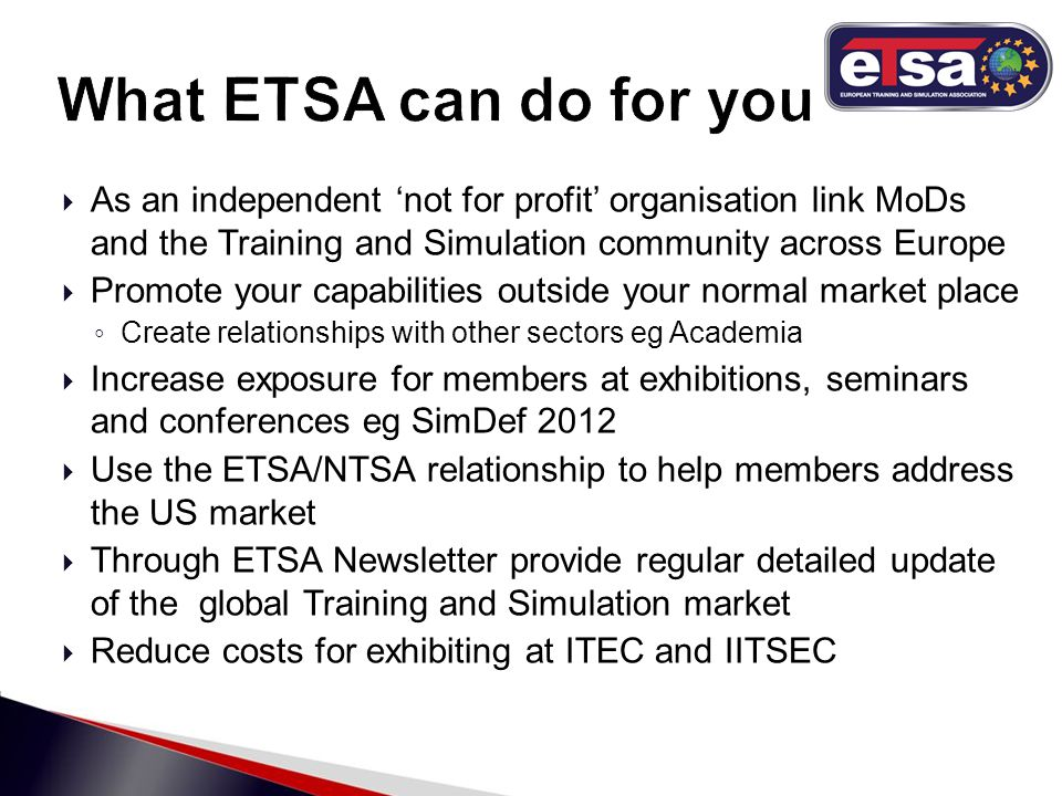  As an independent 'not for profit' organisation link MoDs and the Training and Simulation community across Europe  Promote your capabilities outside your normal market place ◦ Create relationships with other sectors eg Academia  Increase exposure for members at exhibitions, seminars and conferences eg SimDef 2012  Use the ETSA/NTSA relationship to help members address the US market  Through ETSA Newsletter provide regular detailed update of the global Training and Simulation market  Reduce costs for exhibiting at ITEC and IITSEC
