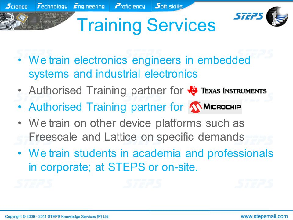 Training Services We train electronics engineers in embedded systems and industrial electronics Authorised Training partner for We train on other device platforms such as Freescale and Lattice on specific demands We train students in academia and professionals in corporate; at STEPS or on-site.