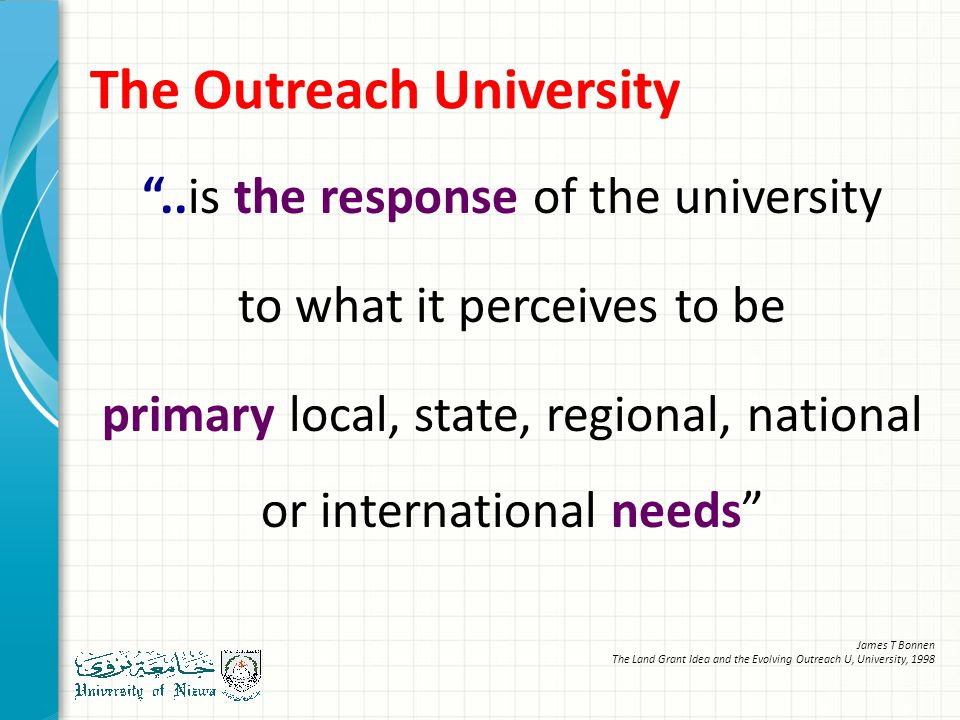 The Outreach University ..is the response of the university to what it perceives to be primary local, state, regional, national or international needs James T Bonnen The Land Grant Idea and the Evolving Outreach U, University, 1998