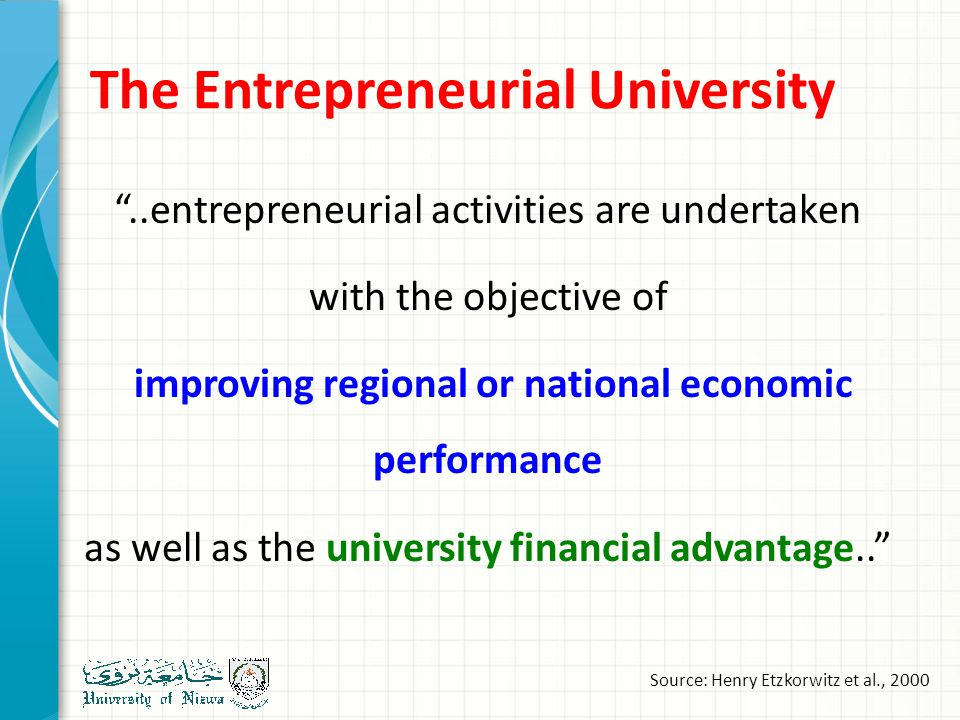 The Entrepreneurial University ..entrepreneurial activities are undertaken with the objective of improving regional or national economic performance as well as the university financial advantage.. Source: Henry Etzkorwitz et al., 2000