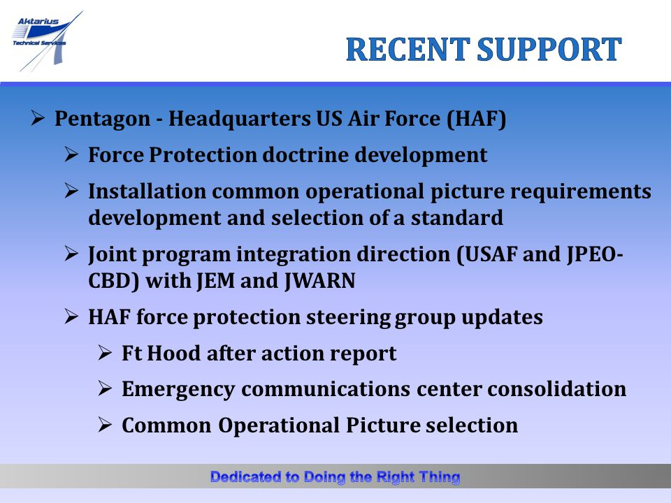  Pentagon - Headquarters US Air Force (HAF)  Force Protection doctrine development  Installation common operational picture requirements development and selection of a standard  Joint program integration direction (USAF and JPEO- CBD) with JEM and JWARN  HAF force protection steering group updates  Ft Hood after action report  Emergency communications center consolidation  Common Operational Picture selection