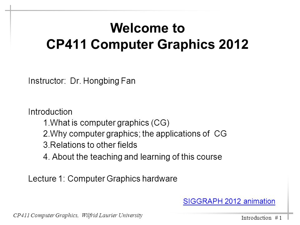 CP411 Computer Graphics, Wilfrid Laurier University Introduction # 1 Welcome to CP411 Computer Graphics 2012 Instructor: Dr. Hongbing Fan Introduction