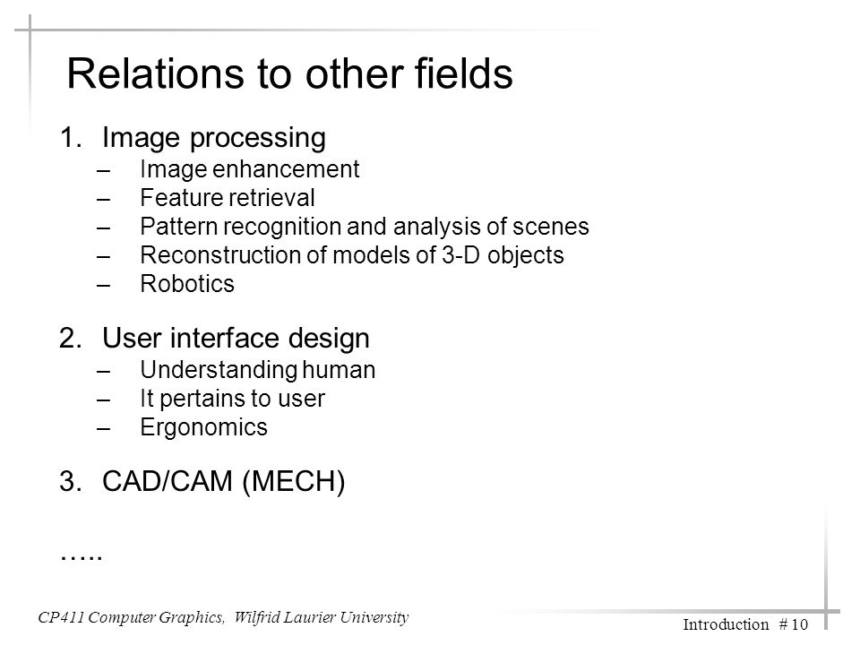 Relations to other fields 1.Image processing –Image enhancement –Feature retrieval –Pattern recognition and analysis of scenes –Reconstruction of models of 3-D objects –Robotics 2.User interface design –Understanding human –It pertains to user –Ergonomics 3.CAD/CAM (MECH) …..