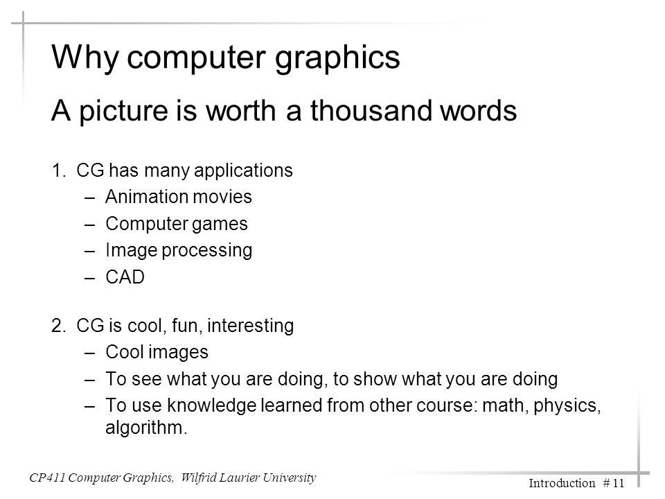 Why computer graphics A picture is worth a thousand words 1.CG has many applications –Animation movies –Computer games –Image processing –CAD 2.CG is cool, fun, interesting –Cool images –To see what you are doing, to show what you are doing –To use knowledge learned from other course: math, physics, algorithm.