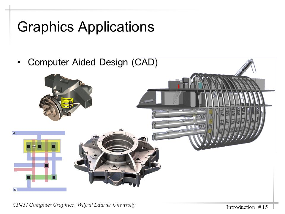 CP411 Computer Graphics, Wilfrid Laurier University Introduction # 15 Graphics Applications Computer Aided Design (CAD)