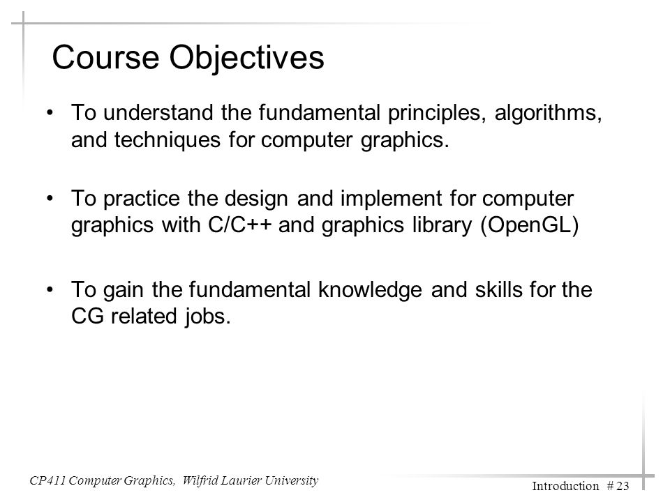 CP411 Computer Graphics, Wilfrid Laurier University Introduction # 23 Course Objectives To understand the fundamental principles, algorithms, and tech